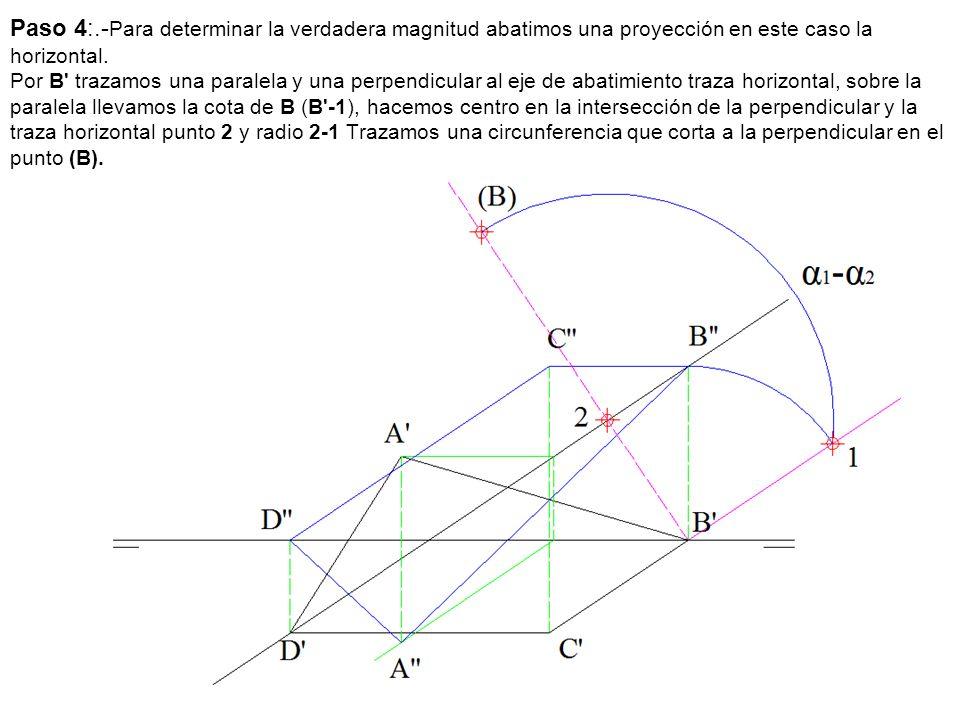 Paso 4:.- Para determinar la verdadera magnitud abatimos una proyección en este caso la horizontal. Por B' trazamos una paralela y una perpendicular a