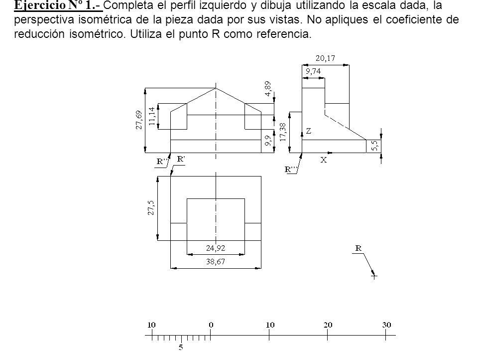 Ejercicio Nº 1.- Completa el perfil izquierdo y dibuja utilizando la escala dada, la perspectiva isométrica de la pieza dada por sus vistas. No apliqu