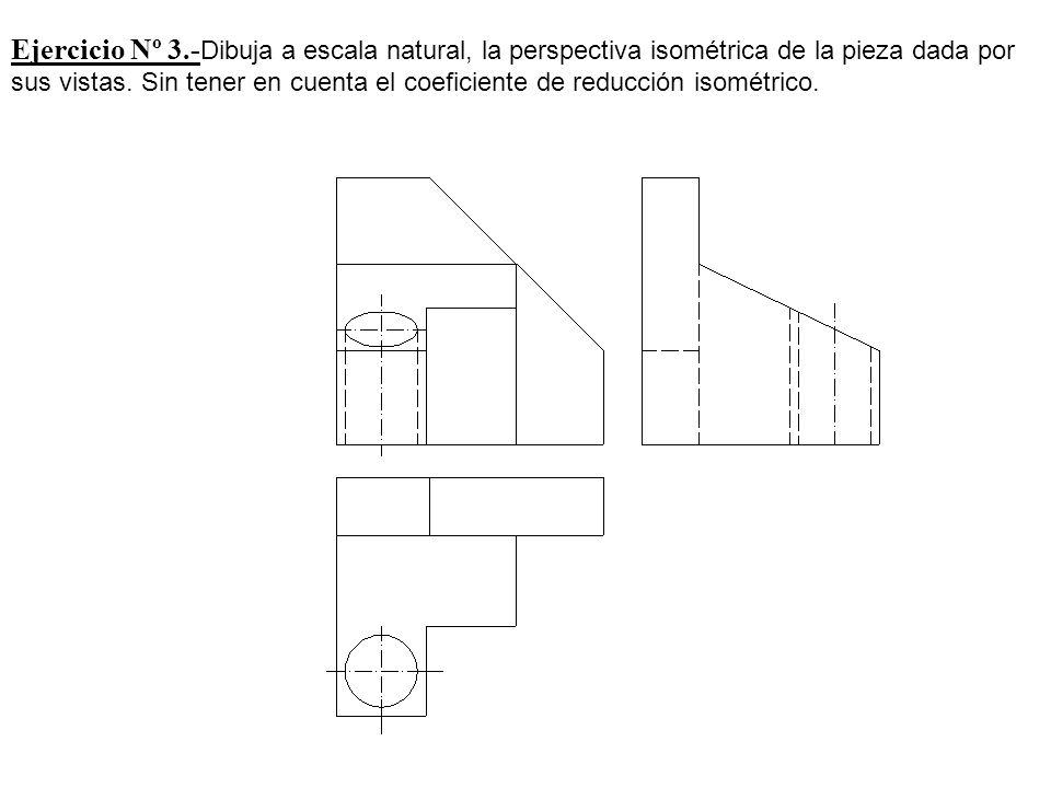 Ejercicio Nº 3.- Dibuja a escala natural, la perspectiva isométrica de la pieza dada por sus vistas. Sin tener en cuenta el coeficiente de reducción i