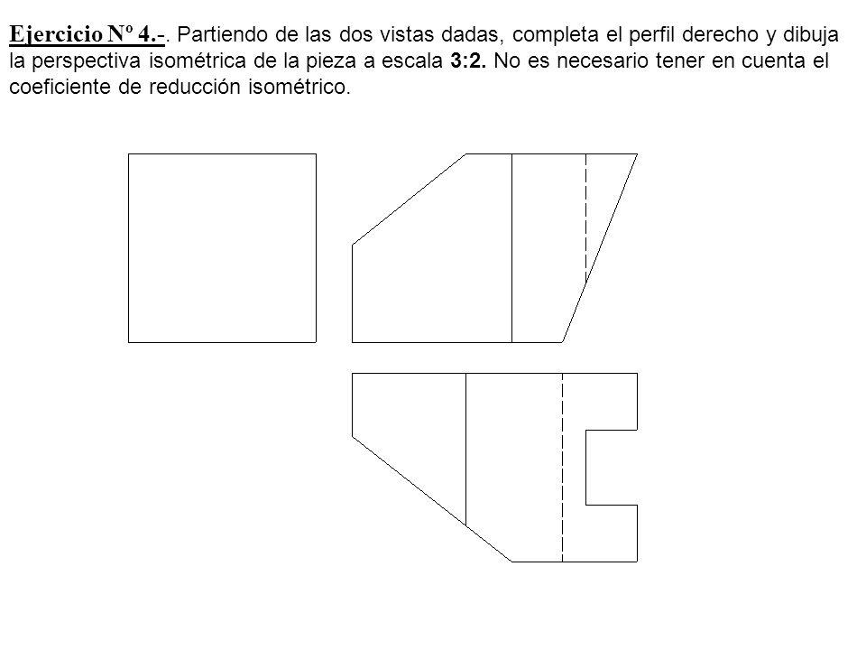 Ejercicio Nº 4.-. Partiendo de las dos vistas dadas, completa el perfil derecho y dibuja la perspectiva isométrica de la pieza a escala 3:2. No es nec