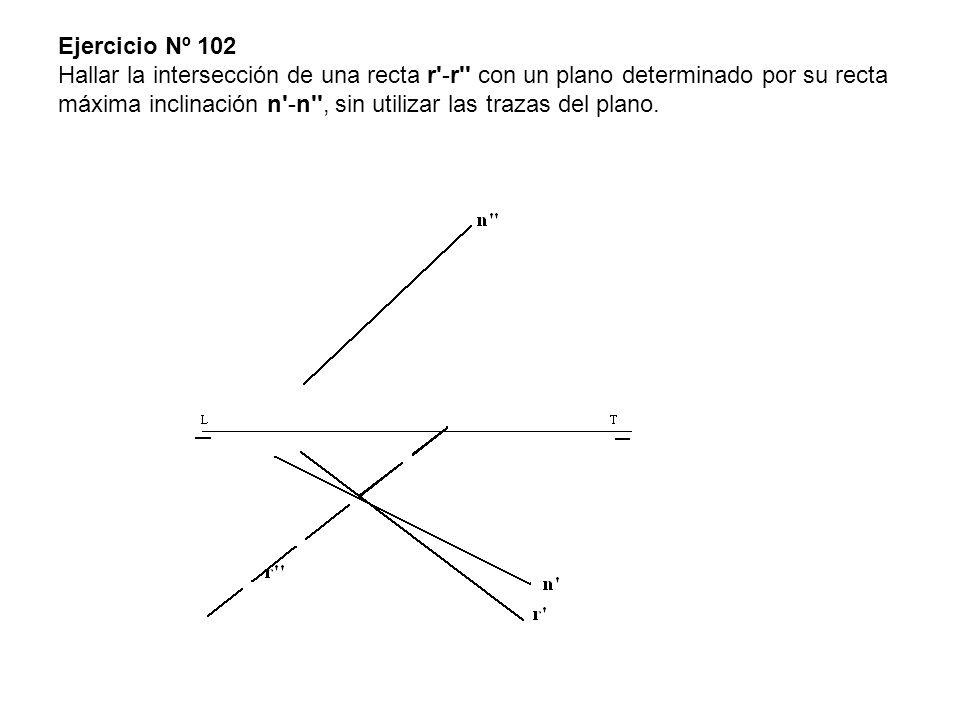 Ejercicio Nº 102 Hallar la intersección de una recta r'-r'' con un plano determinado por su recta máxima inclinación n'-n'', sin utilizar las trazas d