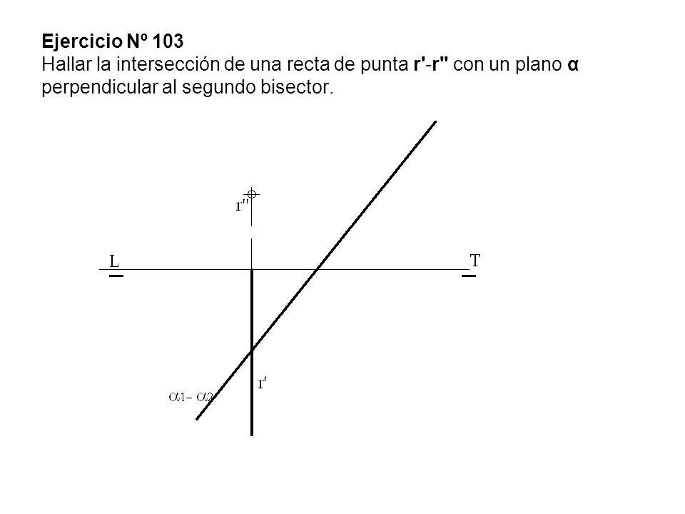 Ejercicio Nº 103 Hallar la intersección de una recta de punta r'-r'' con un plano α perpendicular al segundo bisector.