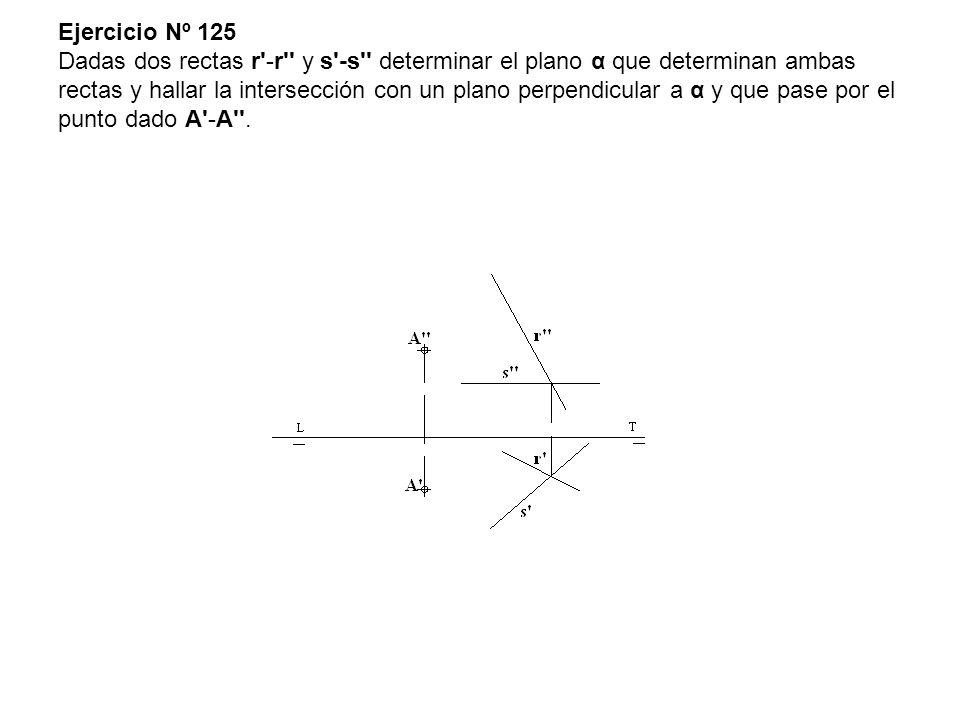 Ejercicio Nº 125 Dadas dos rectas r'-r'' y s'-s'' determinar el plano α que determinan ambas rectas y hallar la intersección con un plano perpendicula