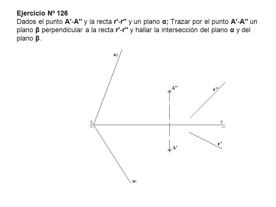 Ejercicio Nº 126 Dados el punto A'-A'' y la recta r'-r'' y un plano α; Trazar por el punto A'-A'' un plano β perpendicular a la recta r'-r'' y hallar