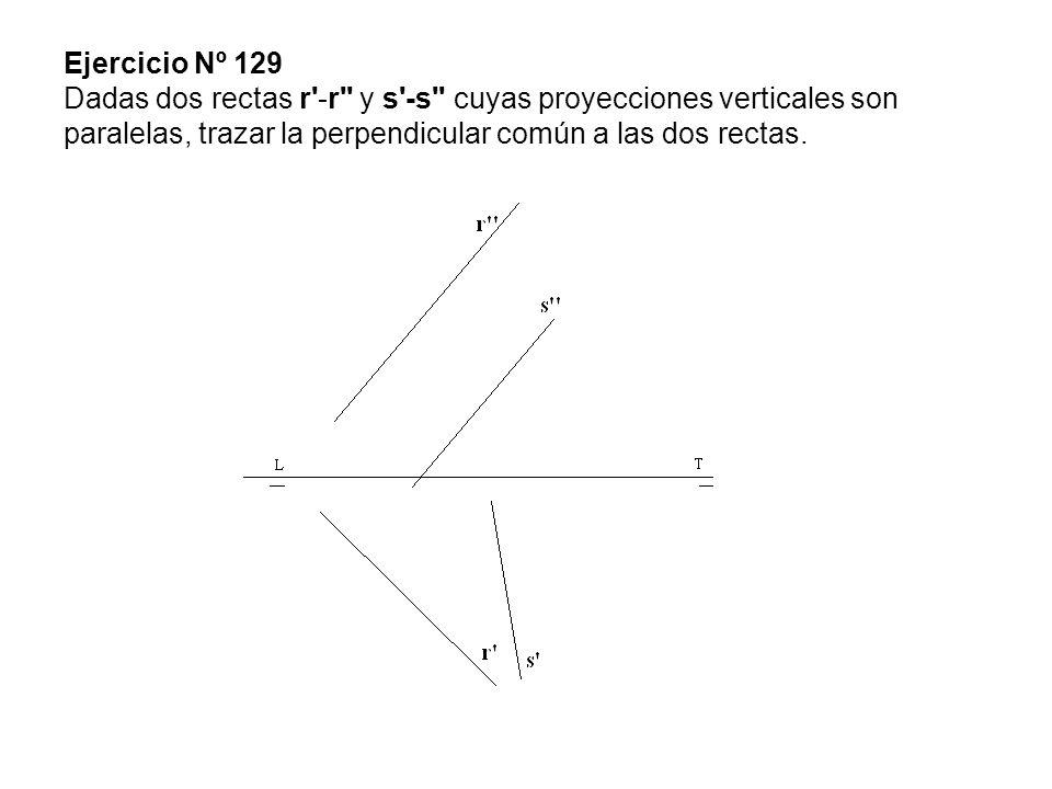 Ejercicio Nº 129 Dadas dos rectas r'-r'' y s'-s'' cuyas proyecciones verticales son paralelas, trazar la perpendicular común a las dos rectas.