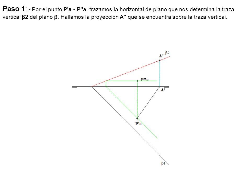Paso 1:.- Por el punto P'a - P''a, trazamos la horizontal de plano que nos determina la traza vertical β2 del plano β. Hallamos la proyección A'' que