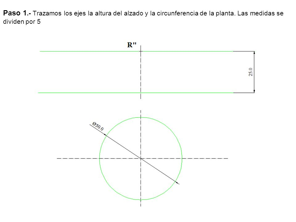 Paso 1.- Trazamos los ejes la altura del alzado y la circunferencia de la planta. Las medidas se dividen por 5
