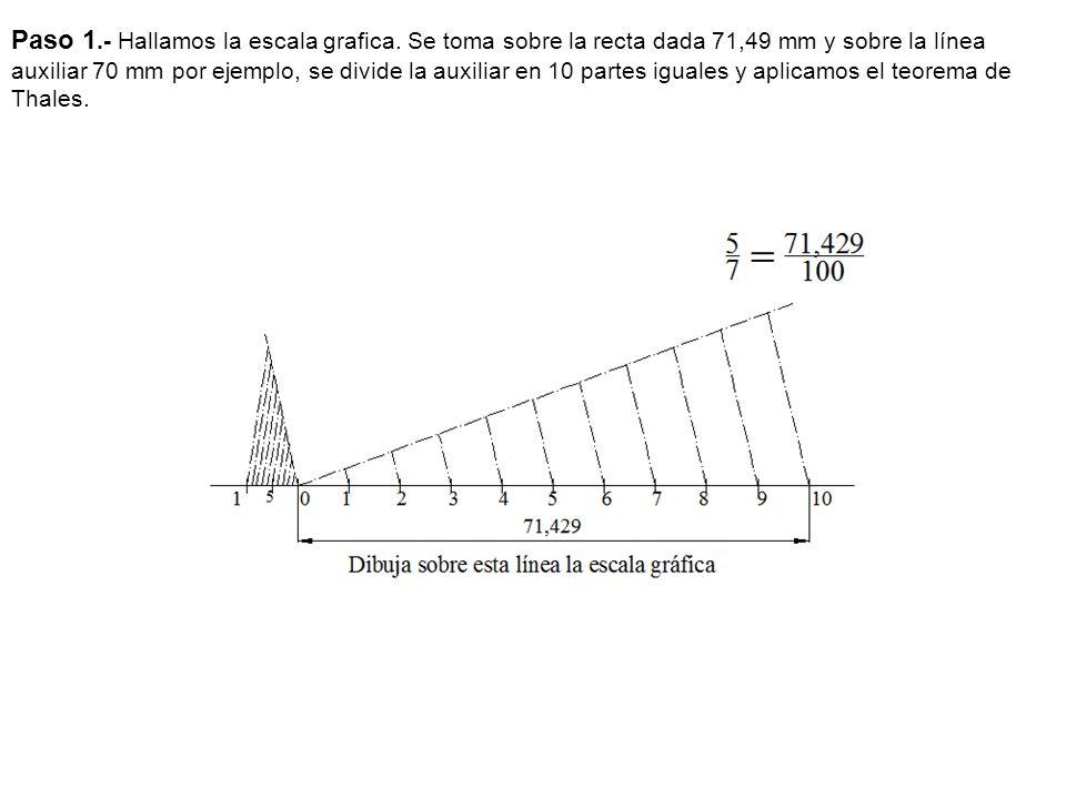 Paso 1.- Hallamos la escala grafica. Se toma sobre la recta dada 71,49 mm y sobre la línea auxiliar 70 mm por ejemplo, se divide la auxiliar en 10 par