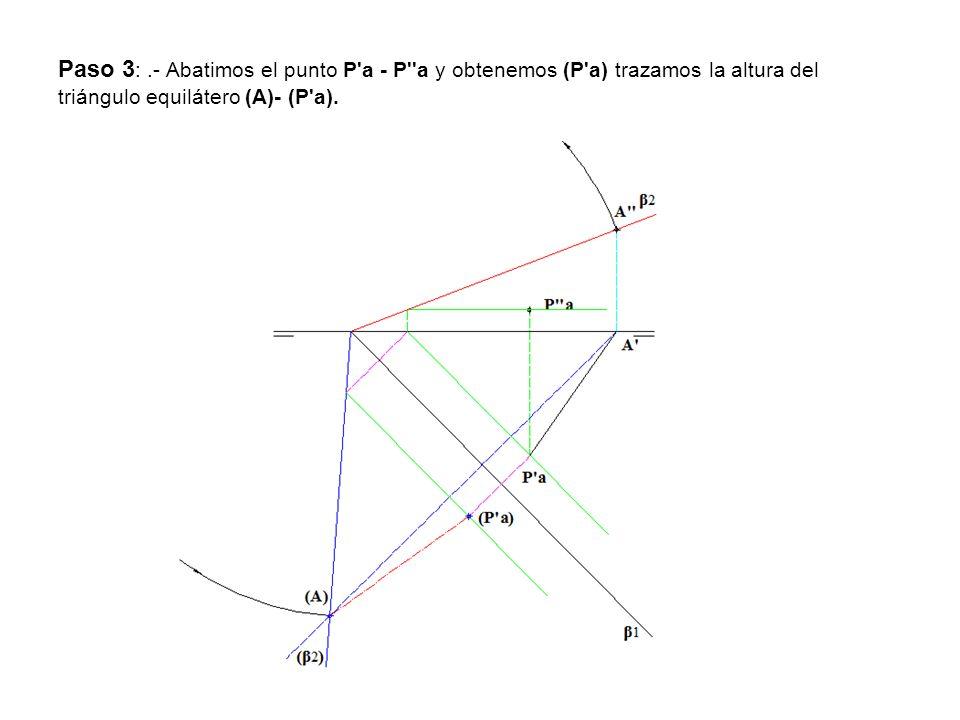 Paso 3 :.- Abatimos el punto P'a - P''a y obtenemos (P'a) trazamos la altura del triángulo equilátero (A)- (P'a).