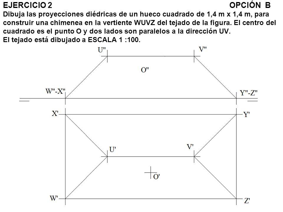 EJERCICIO 2OPCIÓN B Dibuja las proyecciones diédricas de un hueco cuadrado de 1,4 m x 1,4 m, para construir una chimenea en la vertiente WUVZ del teja