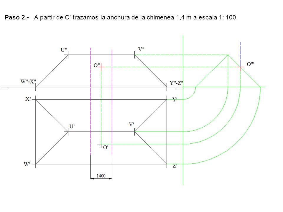 Paso 2.- A partir de O' trazamos la anchura de la chimenea 1,4 m a escala 1: 100.