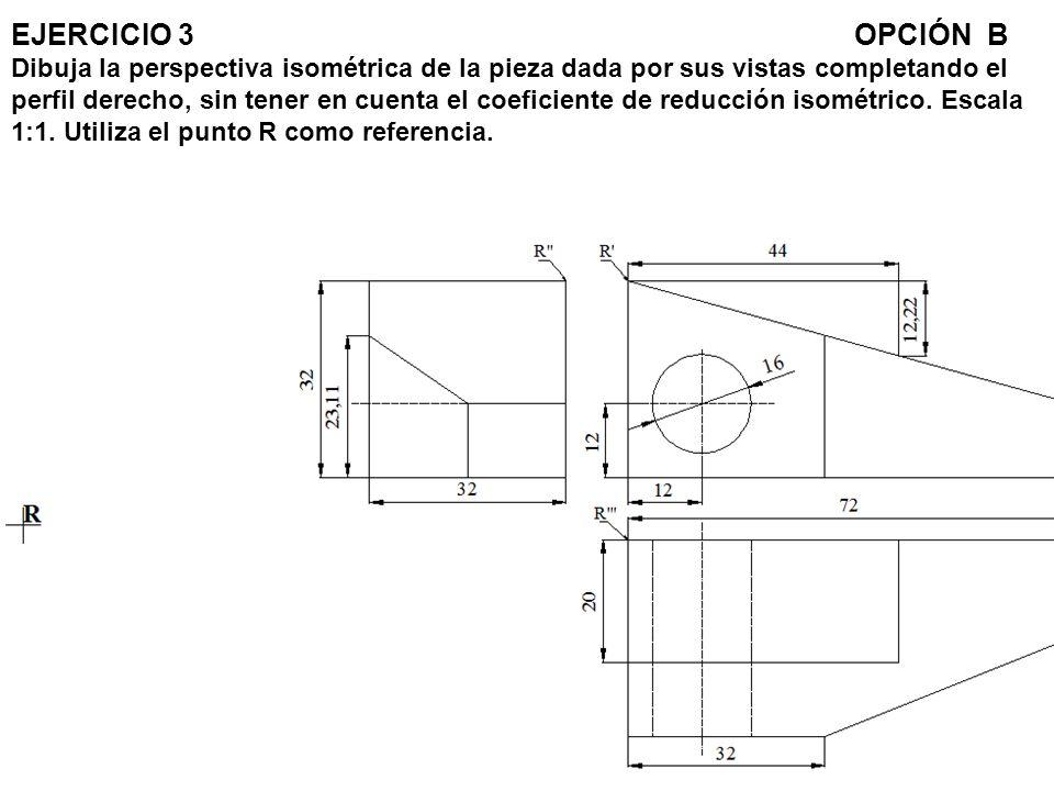 EJERCICIO 3OPCIÓN B Dibuja la perspectiva isométrica de la pieza dada por sus vistas completando el perfil derecho, sin tener en cuenta el coeficiente