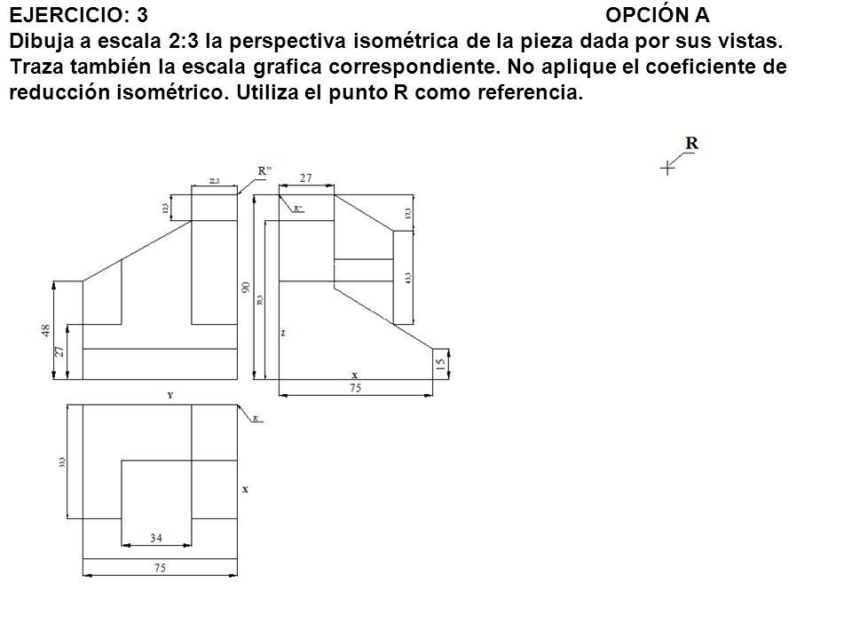 EJERCICIO: 3 OPCIÓN A Dibuja a escala 2:3 la perspectiva isométrica de la pieza dada por sus vistas. Traza también la escala grafica correspondiente.