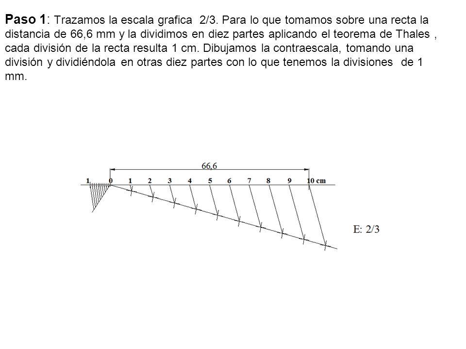 Paso 1: Trazamos la escala grafica 2/3. Para lo que tomamos sobre una recta la distancia de 66,6 mm y la dividimos en diez partes aplicando el teorema