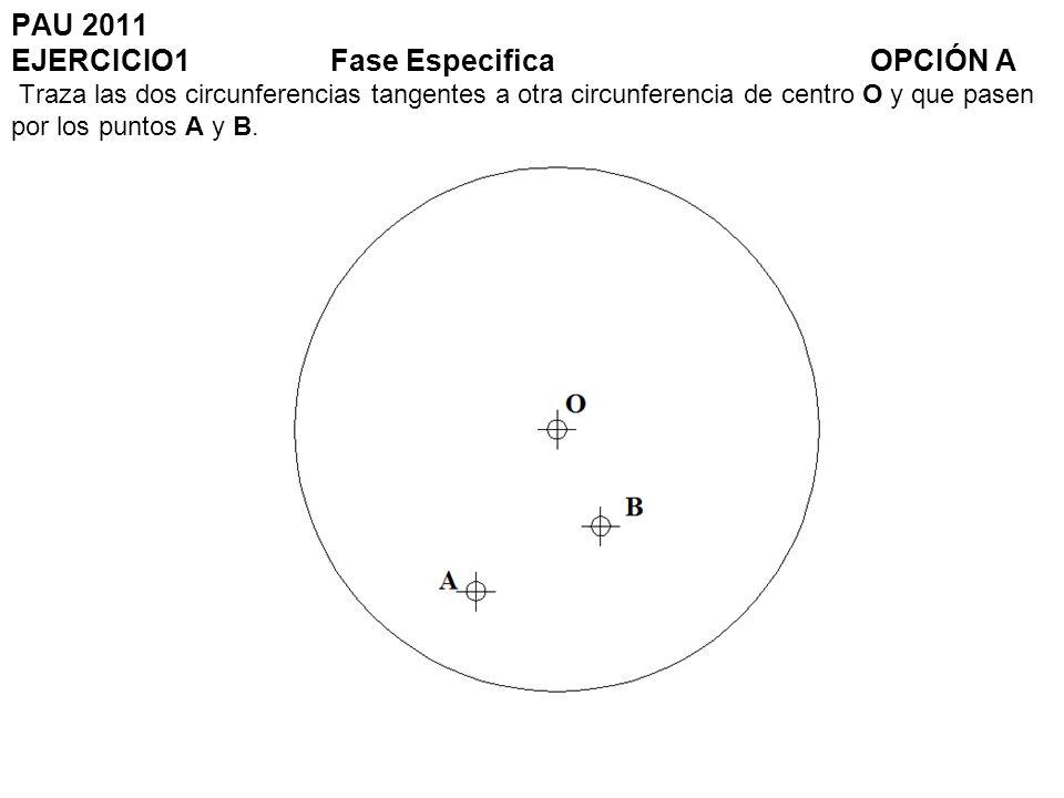 PAU 2011 EJERCICIO1Fase Especifica OPCIÓN A Traza las dos circunferencias tangentes a otra circunferencia de centro O y que pasen por los puntos A y B