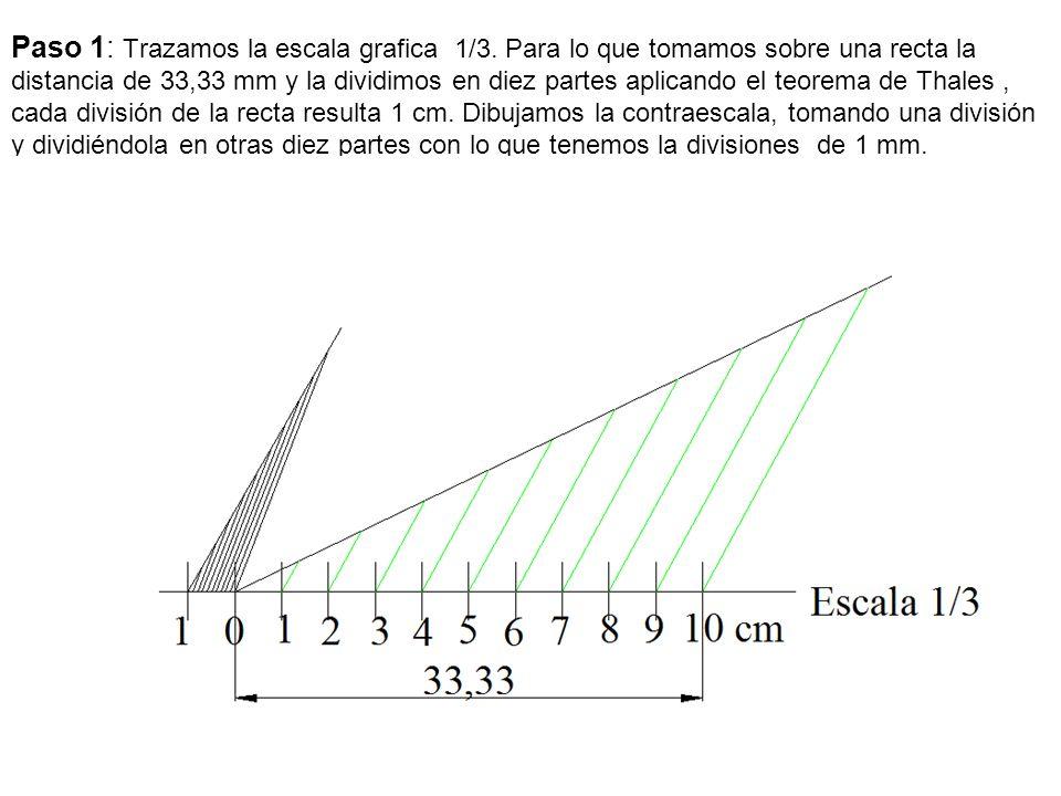 Paso 1: Trazamos la escala grafica 1/3. Para lo que tomamos sobre una recta la distancia de 33,33 mm y la dividimos en diez partes aplicando el teorem