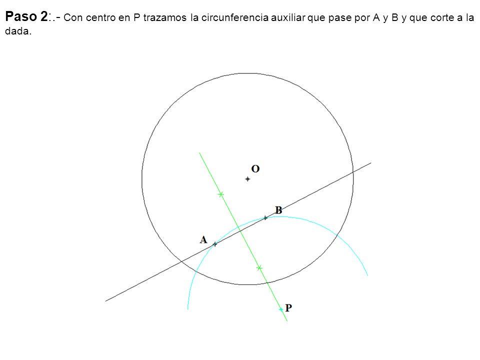 Paso 2:.- Con centro en P trazamos la circunferencia auxiliar que pase por A y B y que corte a la dada.
