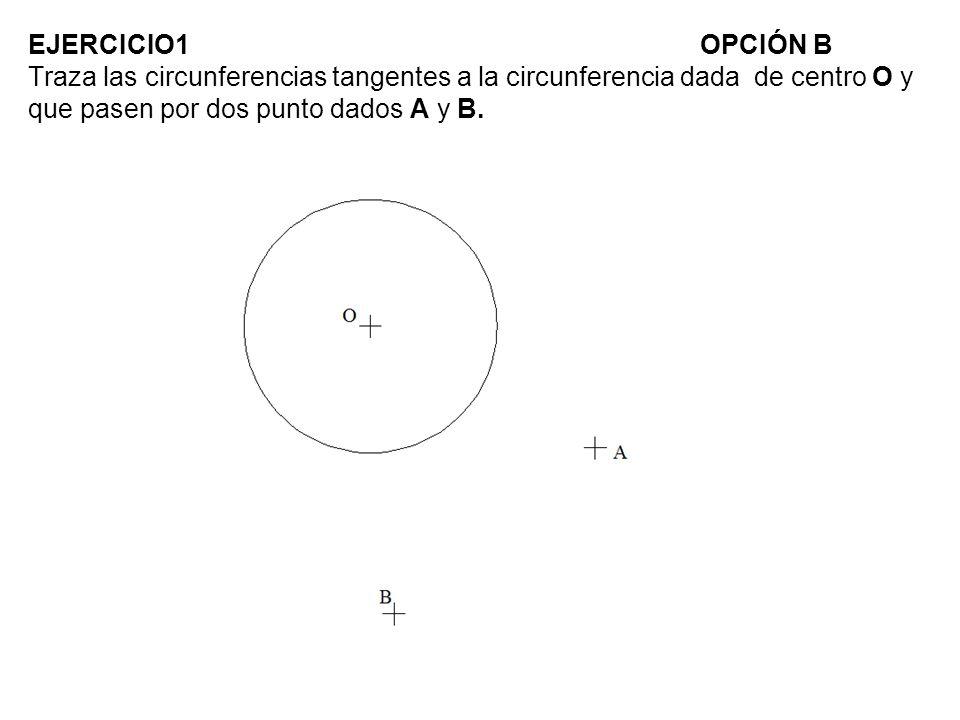EJERCICIO1OPCIÓN B Traza las circunferencias tangentes a la circunferencia dada de centro O y que pasen por dos punto dados A y B.