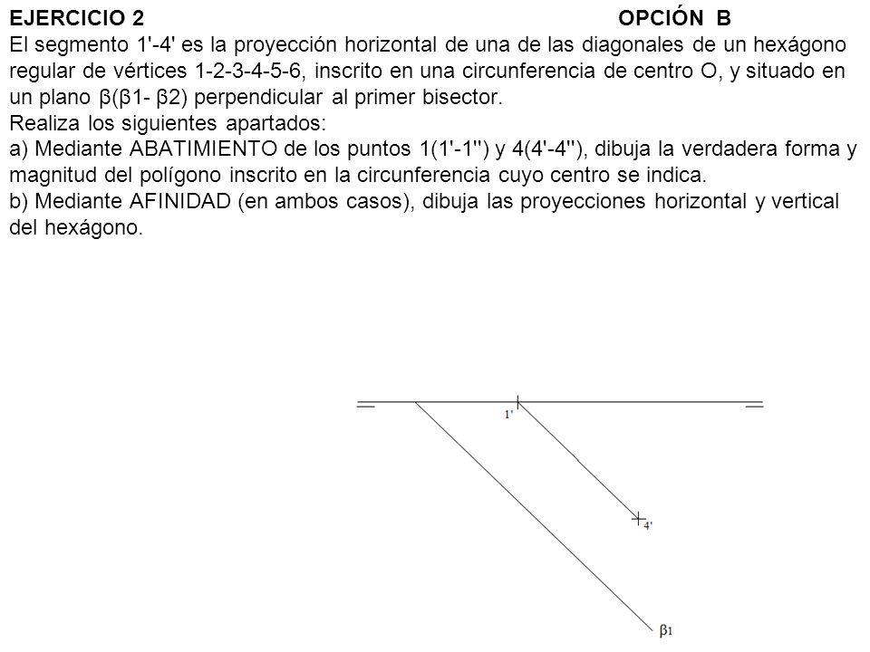 EJERCICIO 2OPCIÓN B El segmento 1'-4' es la proyección horizontal de una de las diagonales de un hexágono regular de vértices 1-2-3-4-5-6, inscrito en