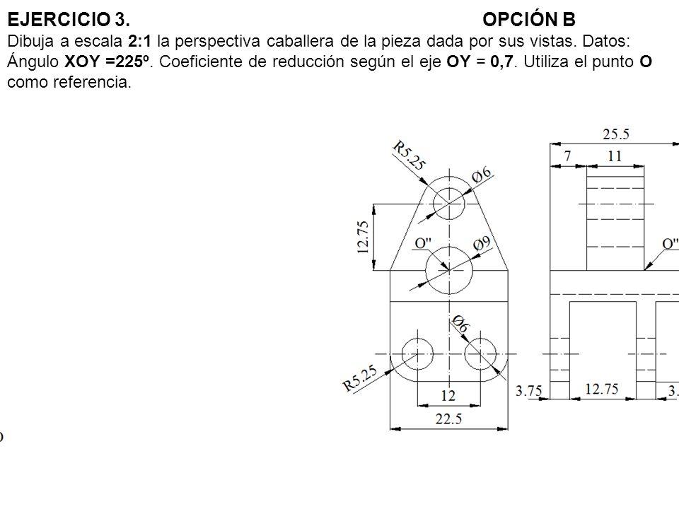 EJERCICIO 3.OPCIÓN B Dibuja a escala 2:1 la perspectiva caballera de la pieza dada por sus vistas. Datos: Ángulo XOY =225º. Coeficiente de reducción s