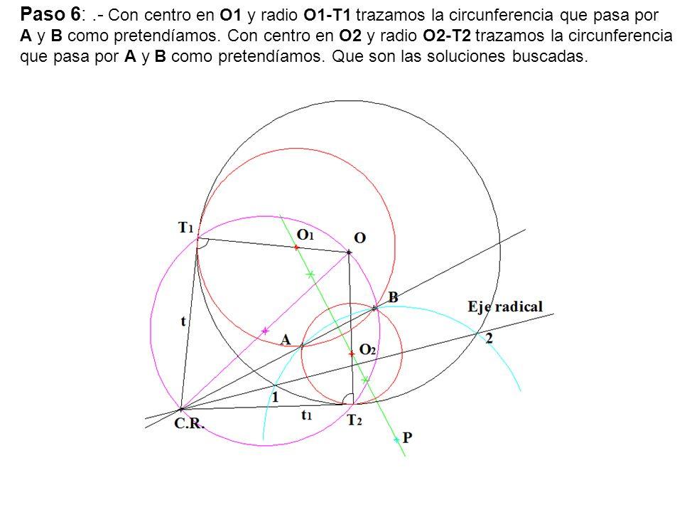 Paso 6:.- Con centro en O1 y radio O1-T1 trazamos la circunferencia que pasa por A y B como pretendíamos. Con centro en O2 y radio O2-T2 trazamos la c