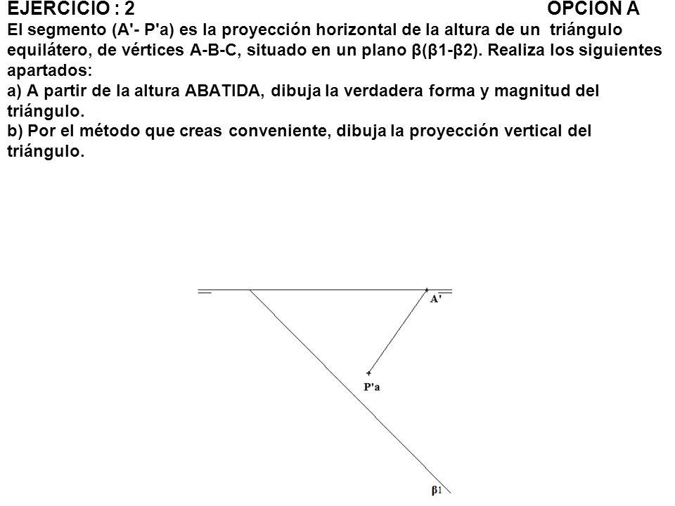 EJERCICIO : 2OPCIÓN A El segmento (A'- P'a) es la proyección horizontal de la altura de un triángulo equilátero, de vértices A-B-C, situado en un plan