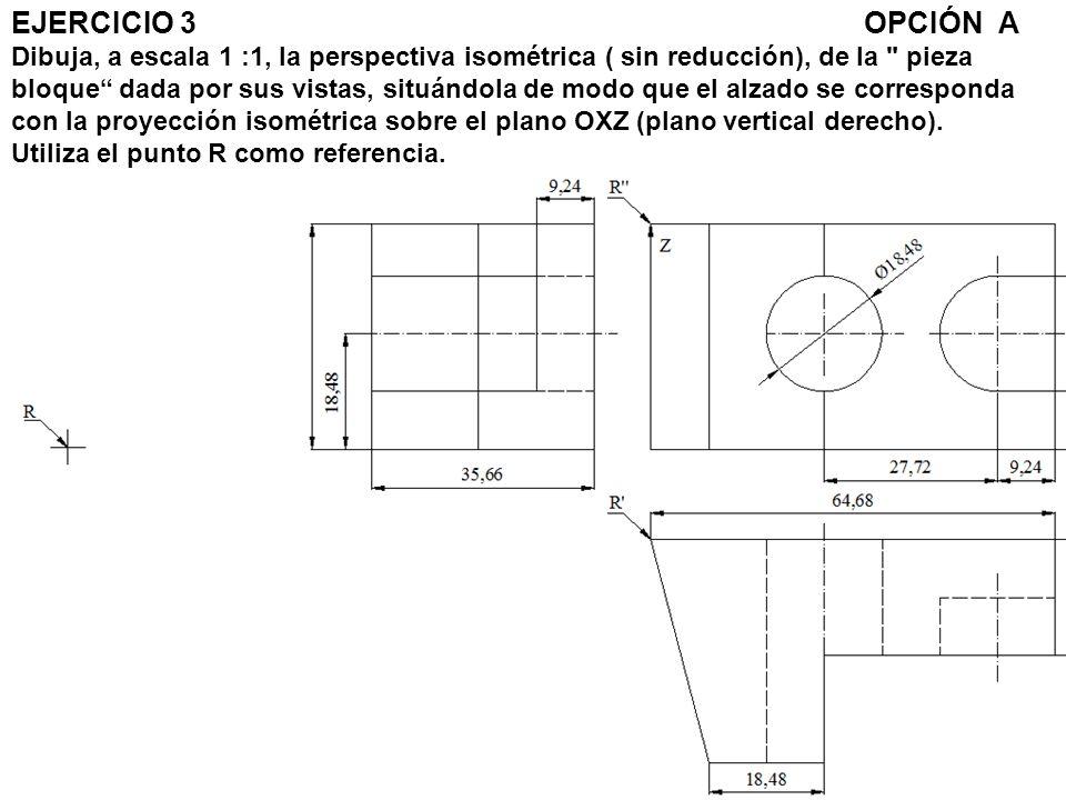 EJERCICIO 3OPCIÓN A Dibuja, a escala 1 :1, la perspectiva isométrica ( sin reducción), de la