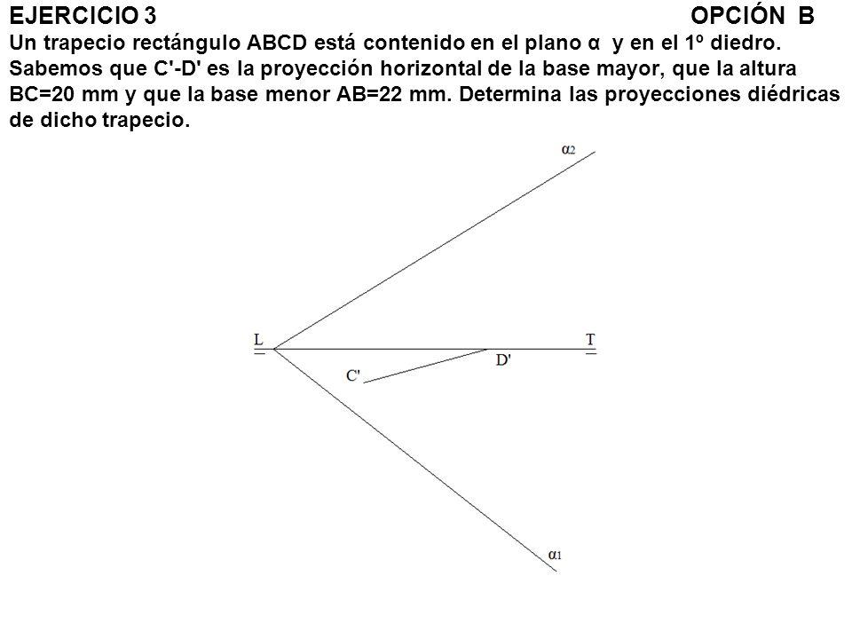 EJERCICIO 3OPCIÓN B Un trapecio rectángulo ABCD está contenido en el plano α y en el 1º diedro. Sabemos que C'-D' es la proyección horizontal de la ba