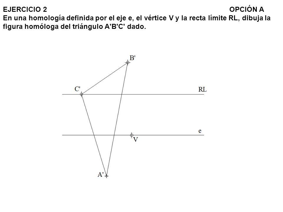 EJERCICIO 2OPCIÓN A En una homología definida por el eje e, el vértice V y la recta límite RL, dibuja la figura homóloga del triángulo A'B'C' dado.