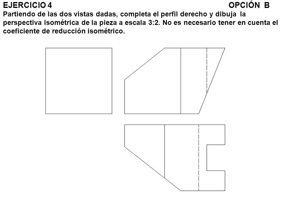 EJERCICIO 4 OPCIÓN B Partiendo de las dos vistas dadas, completa el perfil derecho y dibuja la perspectiva isométrica de la pieza a escala 3:2. No es