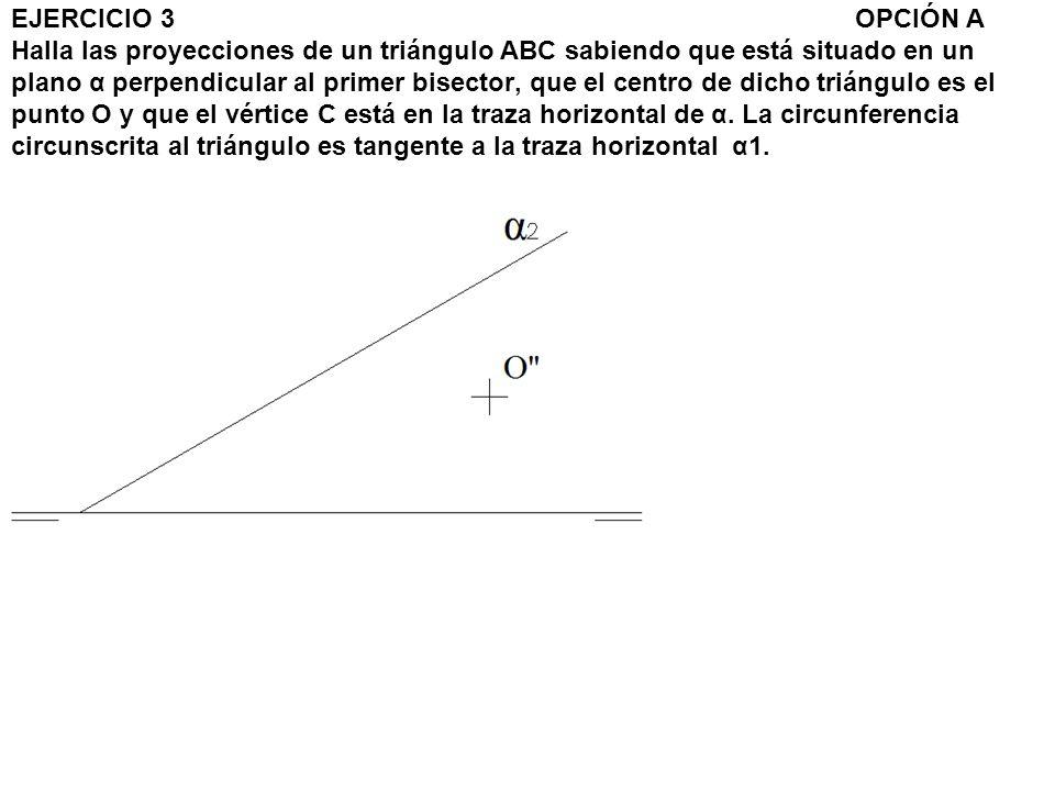 EJERCICIO 3OPCIÓN A Halla las proyecciones de un triángulo ABC sabiendo que está situado en un plano α perpendicular al primer bisector, que el centro