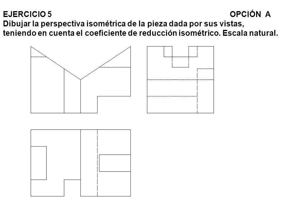 EJERCICIO 5 OPCIÓN A Dibujar la perspectiva isométrica de la pieza dada por sus vistas, teniendo en cuenta el coeficiente de reducción isométrico. Esc