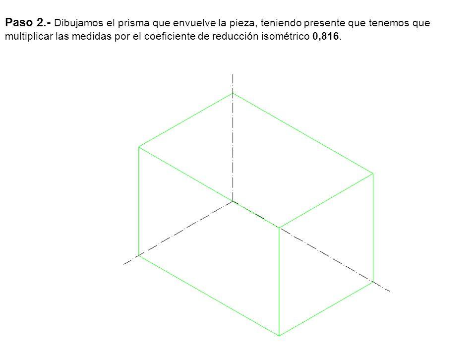 Paso 2.- Dibujamos el prisma que envuelve la pieza, teniendo presente que tenemos que multiplicar las medidas por el coeficiente de reducción isométri