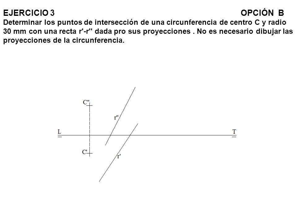 EJERCICIO 3OPCIÓN B Determinar los puntos de intersección de una circunferencia de centro C y radio 30 mm con una recta r'-r'' dada pro sus proyeccion