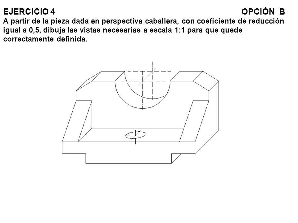 EJERCICIO 4OPCIÓN B A partir de la pieza dada en perspectiva caballera, con coeficiente de reducción igual a 0,5, dibuja las vistas necesarias a escal