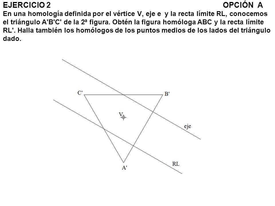 EJERCICIO 2OPCIÓN A En una homología definida por el vértice V, eje e y la recta límite RL, conocemos el triángulo A'B'C' de la 2ª figura. Obtén la fi