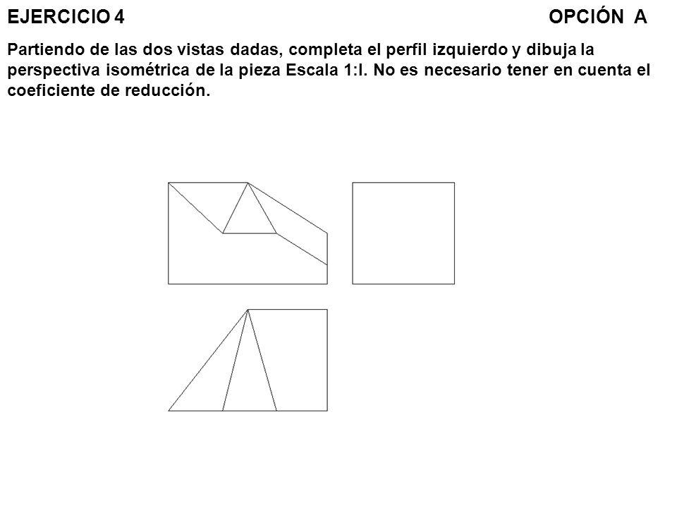 EJERCICIO 4OPCIÓN A Partiendo de las dos vistas dadas, completa el perfil izquierdo y dibuja la perspectiva isométrica de la pieza Escala 1:l. No es n