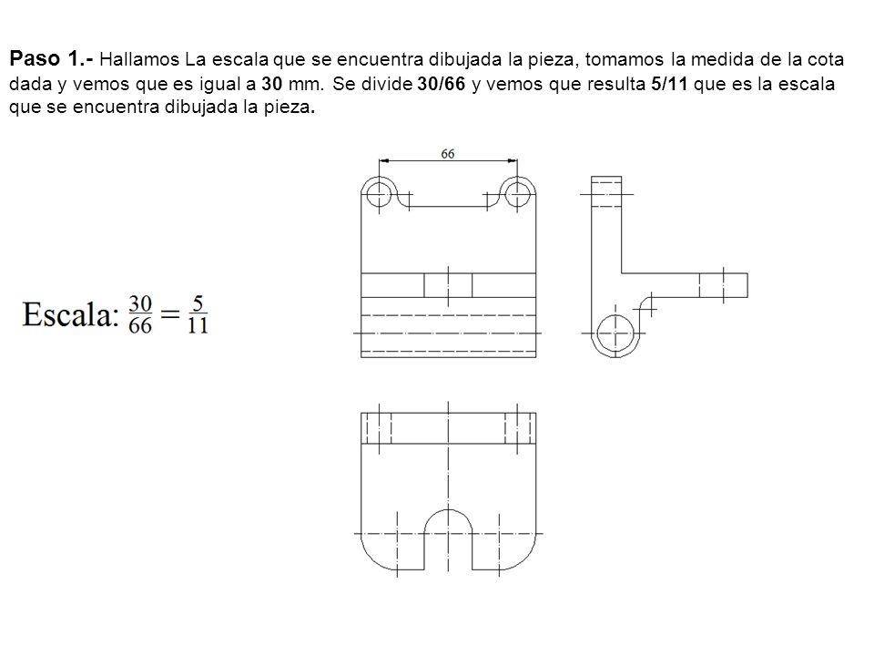 Paso 1.- Hallamos La escala que se encuentra dibujada la pieza, tomamos la medida de la cota dada y vemos que es igual a 30 mm. Se divide 30/66 y vemo