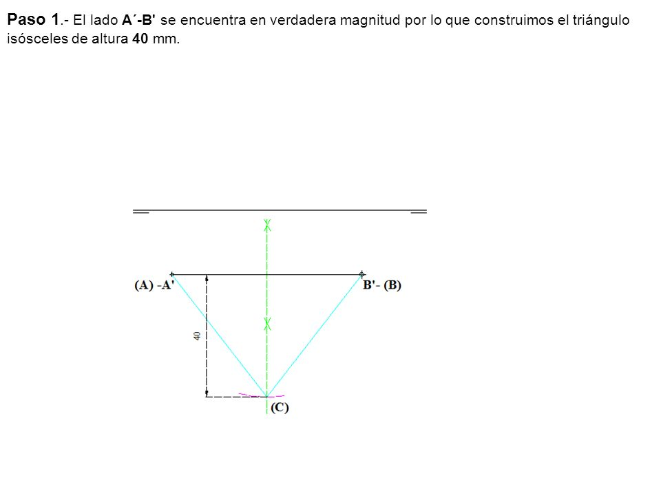 Paso 1.- El lado A´-B' se encuentra en verdadera magnitud por lo que construimos el triángulo isósceles de altura 40 mm.