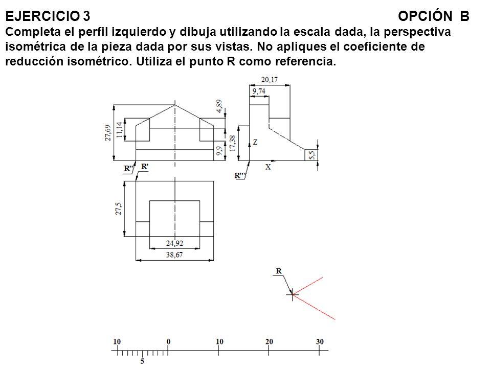 EJERCICIO 3OPCIÓN B Completa el perfil izquierdo y dibuja utilizando la escala dada, la perspectiva isométrica de la pieza dada por sus vistas. No apl