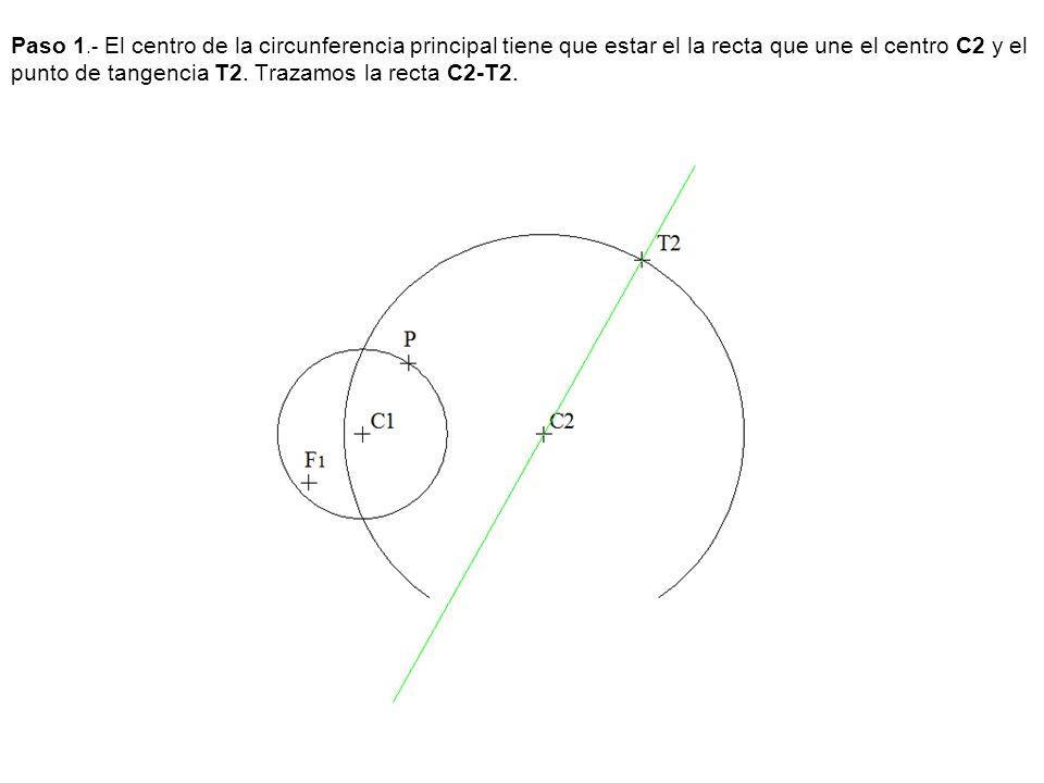 Paso 1.- El centro de la circunferencia principal tiene que estar el la recta que une el centro C2 y el punto de tangencia T2. Trazamos la recta C2-T2