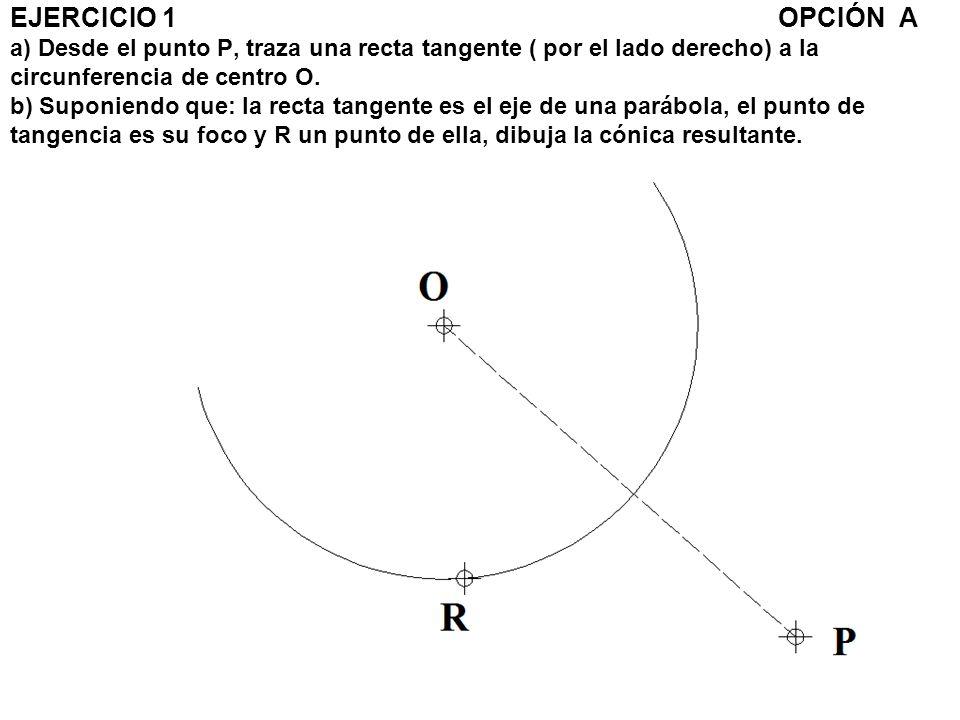 EJERCICIO 1OPCIÓN A a) Desde el punto P, traza una recta tangente ( por el lado derecho) a la circunferencia de centro O. b) Suponiendo que: la recta
