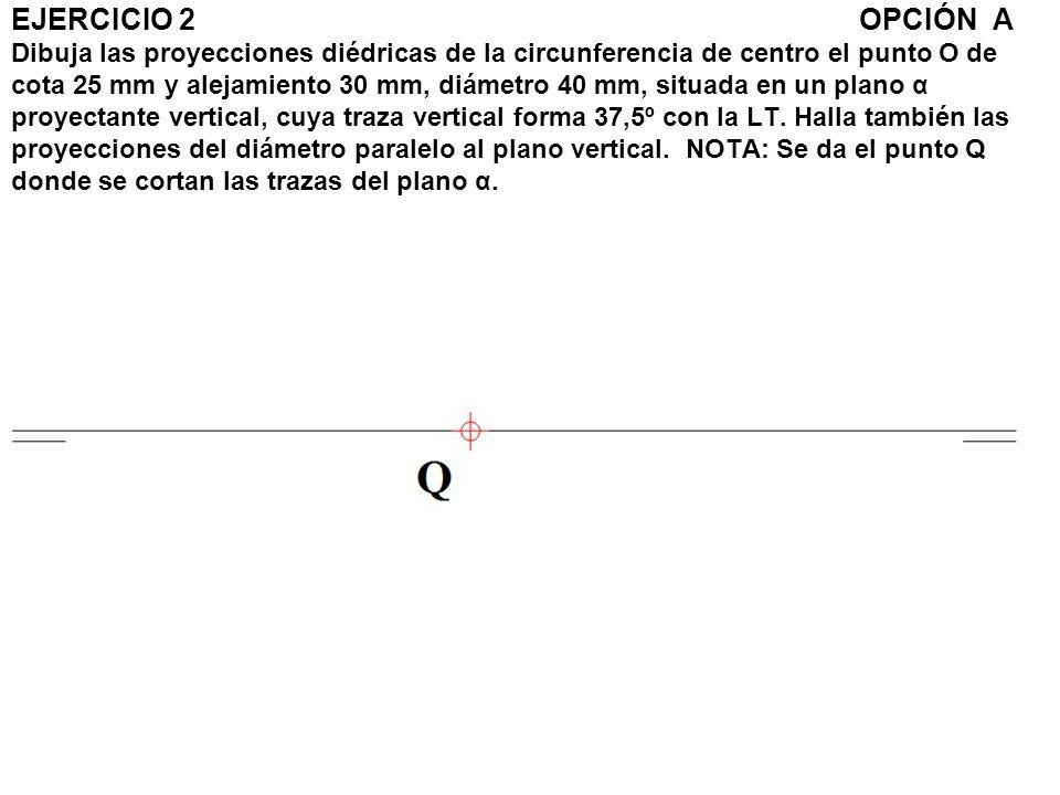 EJERCICIO 2OPCIÓN A Dibuja las proyecciones diédricas de la circunferencia de centro el punto O de cota 25 mm y alejamiento 30 mm, diámetro 40 mm, sit