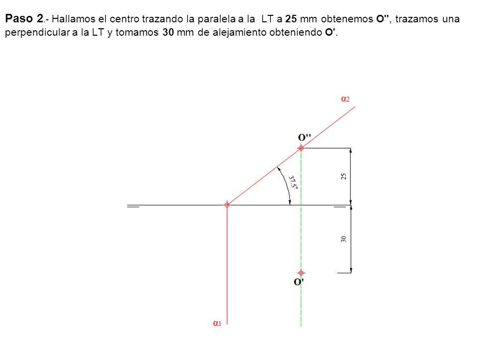 Paso 2.- Hallamos el centro trazando la paralela a la LT a 25 mm obtenemos O'', trazamos una perpendicular a la LT y tomamos 30 mm de alejamiento obte