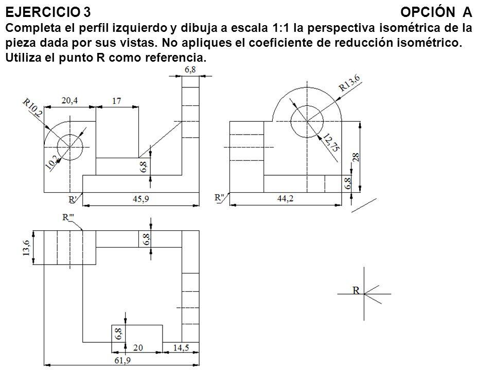 EJERCICIO 3OPCIÓN A Completa el perfil izquierdo y dibuja a escala 1:1 la perspectiva isométrica de la pieza dada por sus vistas. No apliques el coefi