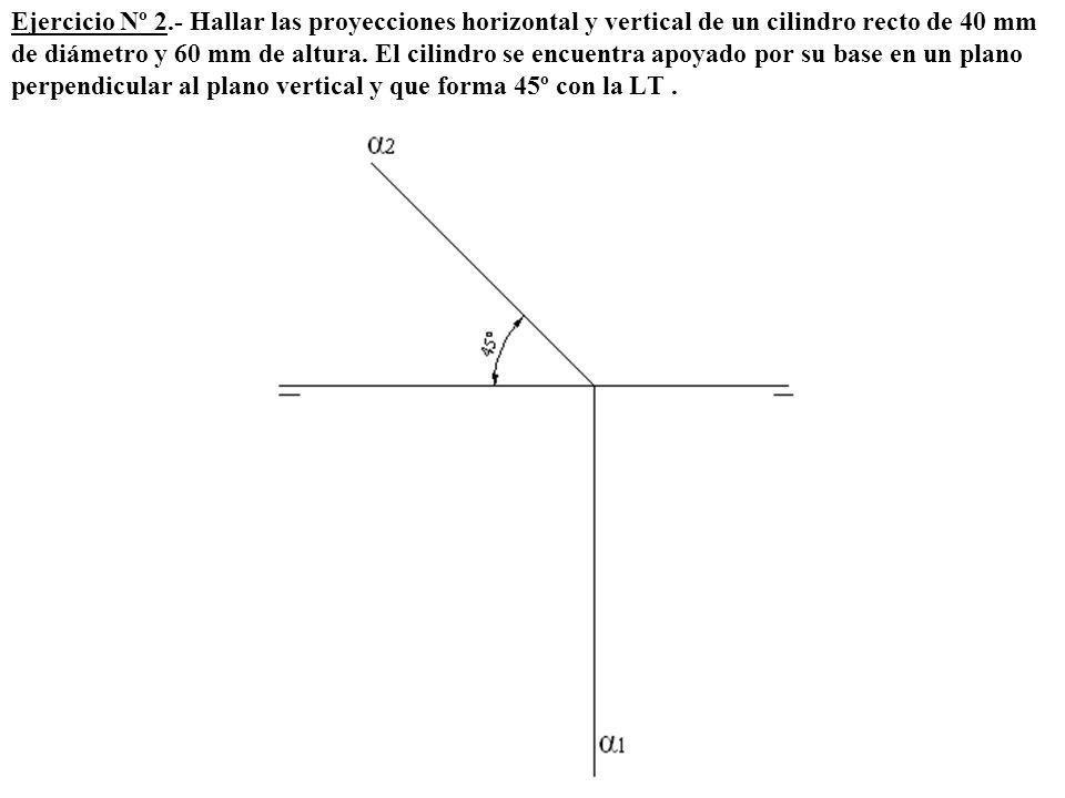 Ejercicio Nº 2.- Hallar las proyecciones horizontal y vertical de un cilindro recto de 40 mm de diámetro y 60 mm de altura. El cilindro se encuentra a