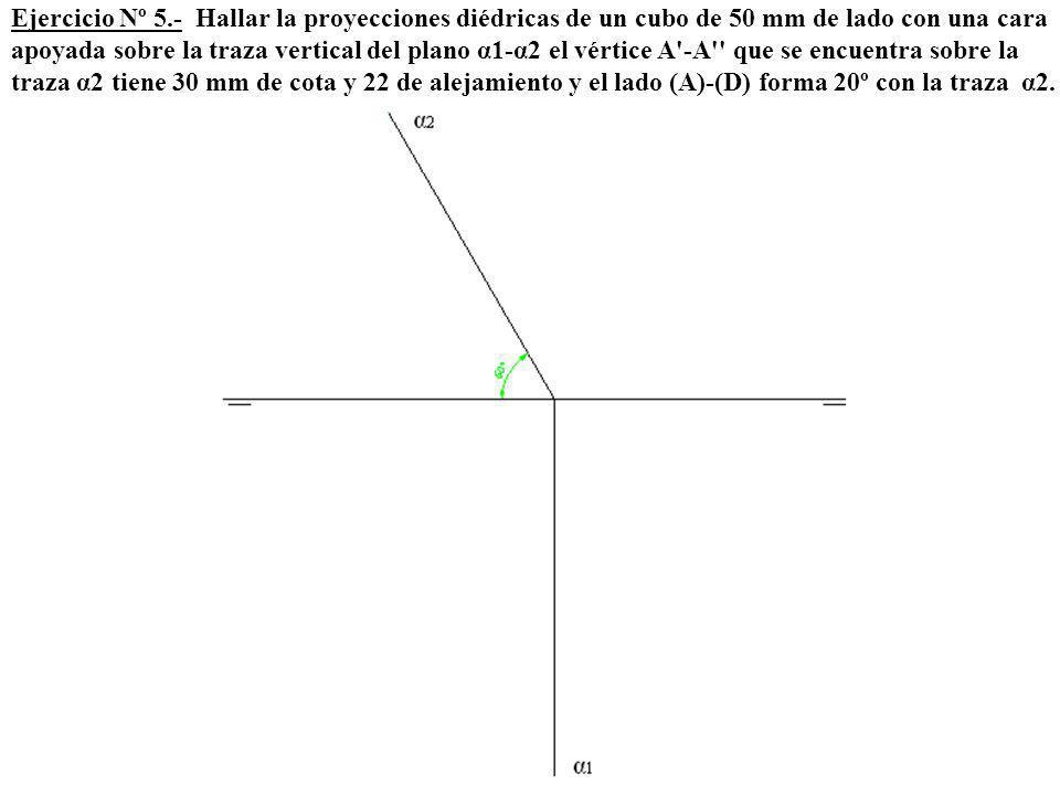 Ejercicio Nº 5.- Hallar la proyecciones diédricas de un cubo de 50 mm de lado con una cara apoyada sobre la traza vertical del plano α1-α2 el vértice