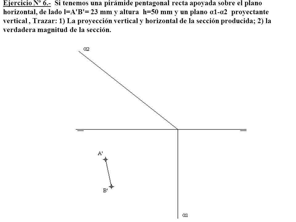 Ejercicio Nº 6.- Si tenemos una pirámide pentagonal recta apoyada sobre el plano horizontal, de lado l=A'B'= 23 mm y altura h=50 mm y un plano α1-α2 p