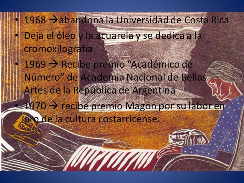 1968 abandona la Universidad de Costa Rica Deja el óleo y la acuarela y se dedica a la cromoxilografía. 1969 Recibe premio Académico de Número de Acad