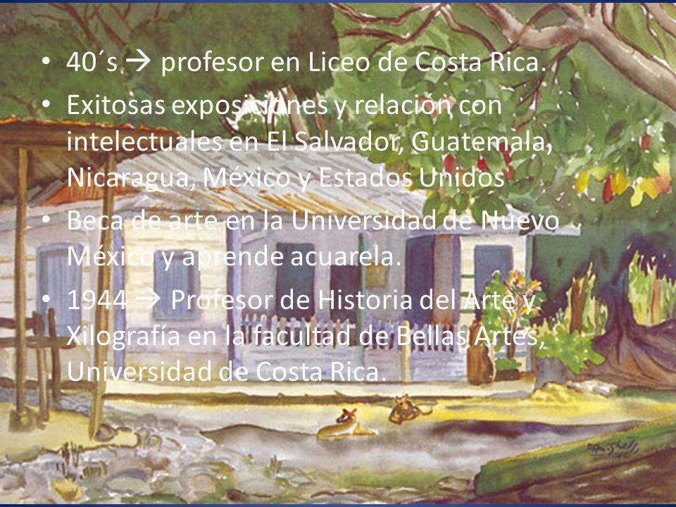 40´s profesor en Liceo de Costa Rica. Exitosas exposiciones y relación con intelectuales en El Salvador, Guatemala, Nicaragua, México y Estados Unidos